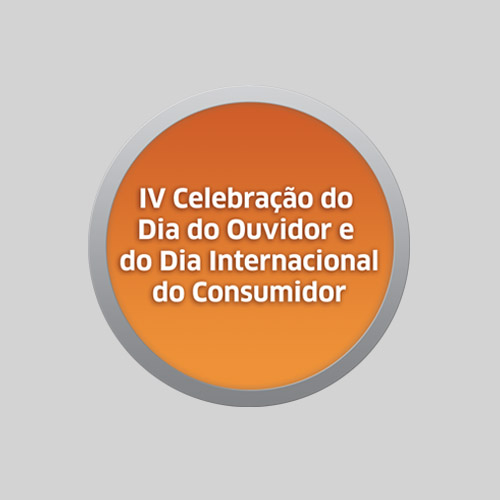 IV CELEBRAÇÃO DO DIA DO OUVIDOR E DO DIA INTERNACIONAL DO CONSUMIDOR