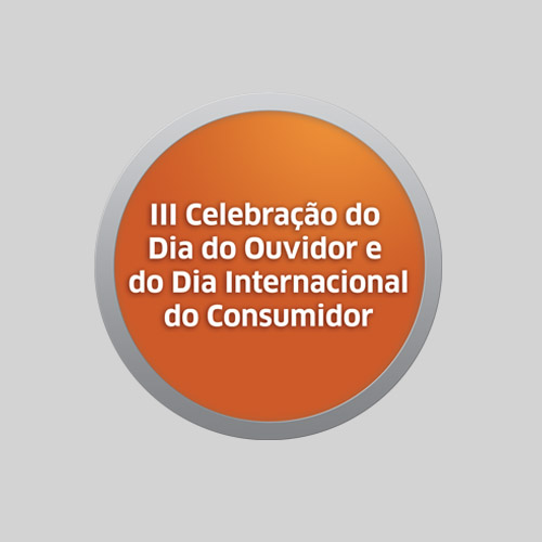 III CELEBRAÇÃO DO DIA DO OUVIDOR E DO DIA INTERNACIONAL DO CONSUMIDOR